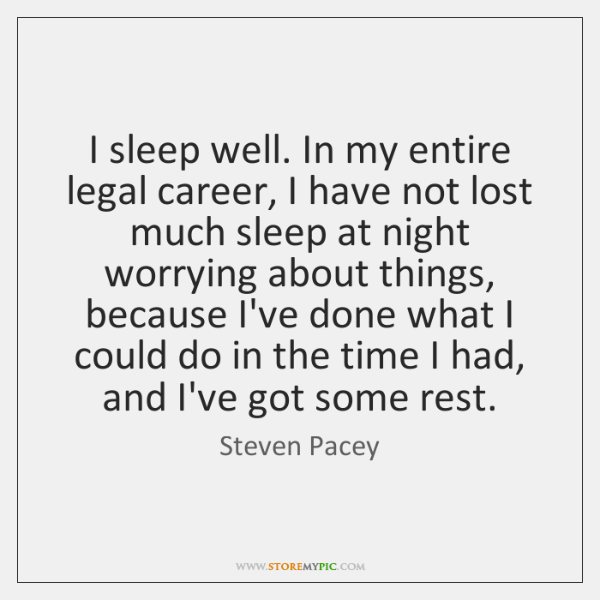I sleep well. In my entire legal career, I have not lost ...