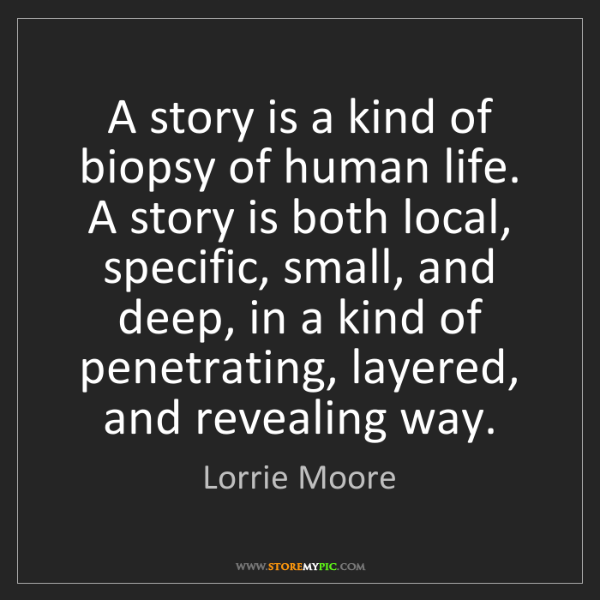 Lorrie Moore: A story is a kind of biopsy of human life. A story is...