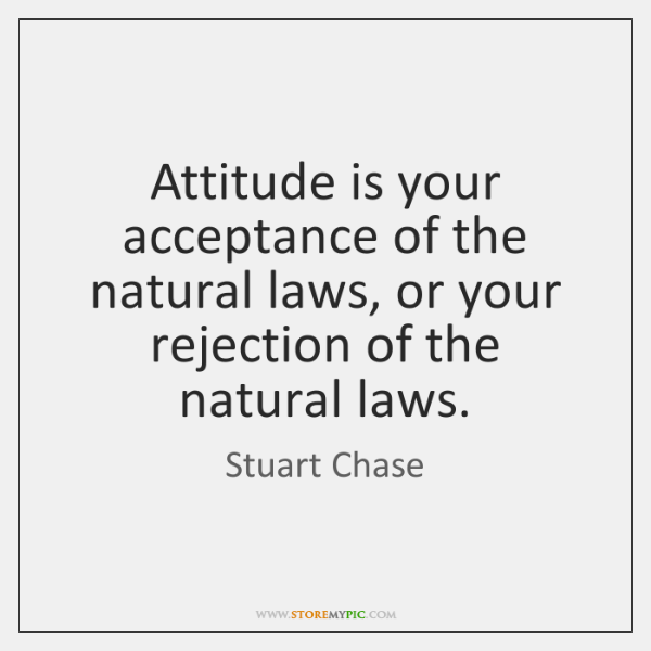 Attitude is your acceptance of the natural laws, or your rejection of ...