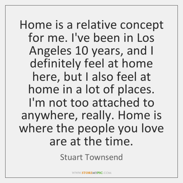Home is a relative concept for me. I've been in Los Angeles 10 ...