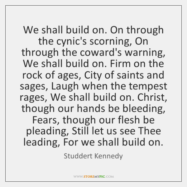 We shall build on. On through the cynic's scorning, On through the ...