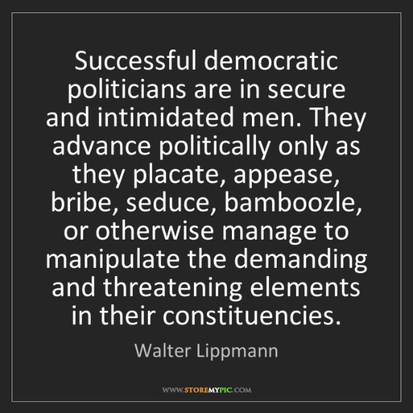 Walter Lippmann: Successful democratic politicians are in secure and intimidated...