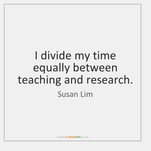 I divide my time equally between teaching and research.