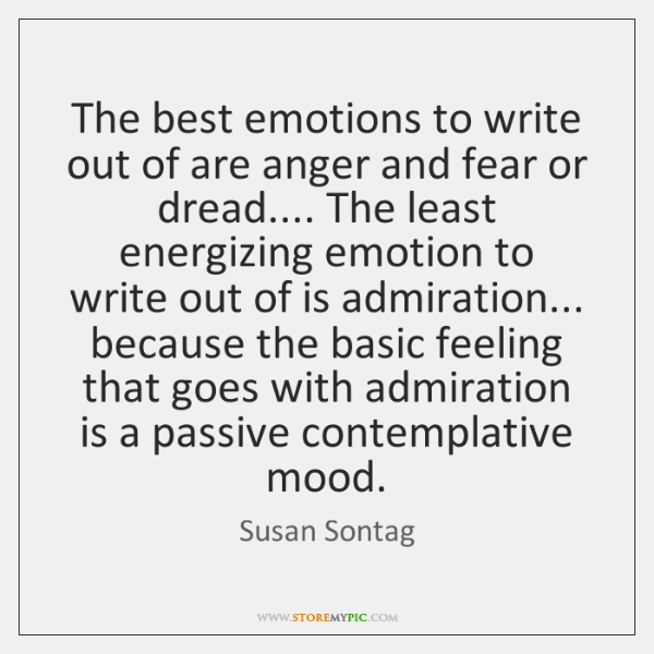 The best emotions to write out of are anger and fear or ...