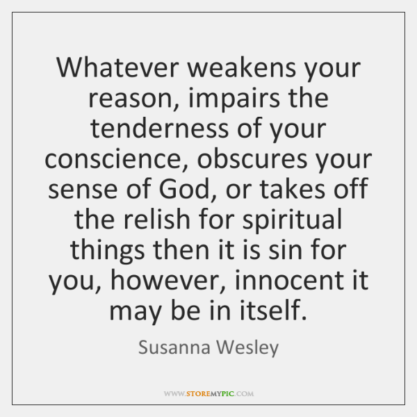 Whatever weakens your reason, impairs the tenderness of your conscience, obscures your ...