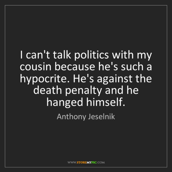 Anthony Jeselnik: I can't talk politics with my cousin because he's such...