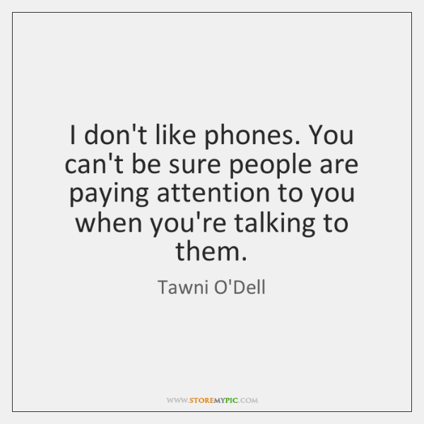 I don't like phones. You can't be sure people are paying attention ...