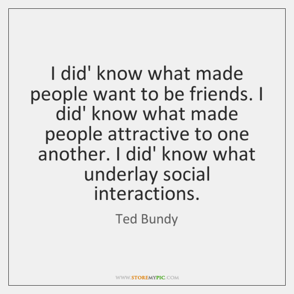 I did' know what made people want to be friends. I did' ...