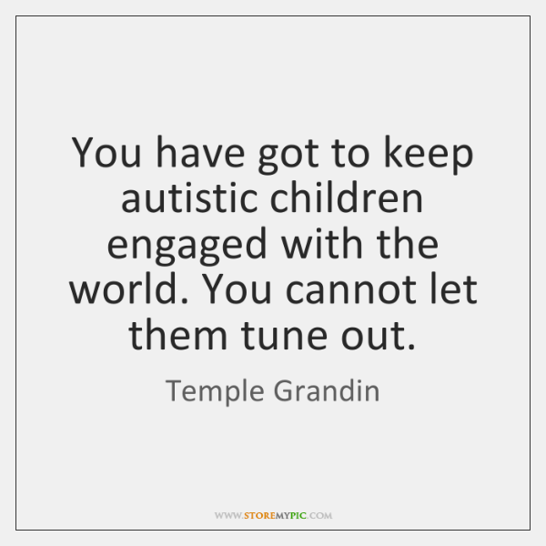 You have got to keep autistic children engaged with the world. You ...