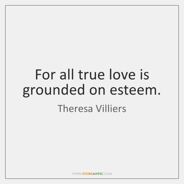 For all true love is grounded on esteem.