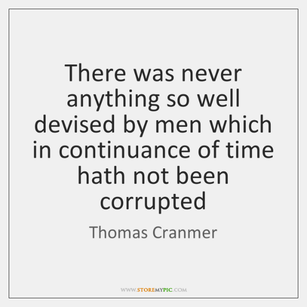 There was never anything so well devised by men which in continuance ...
