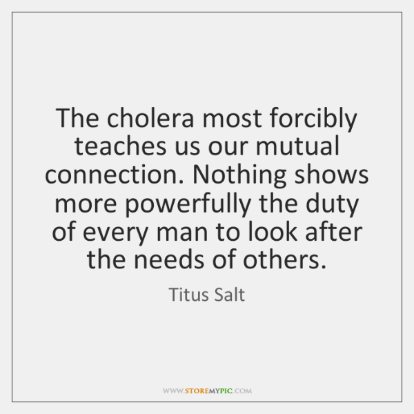The cholera most forcibly teaches us our mutual connection. Nothing shows more ...