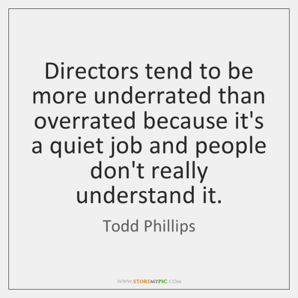 Directors tend to be more underrated than overrated because it's a quiet ...