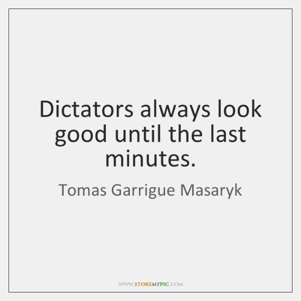 Dictators always look good until the last minutes.