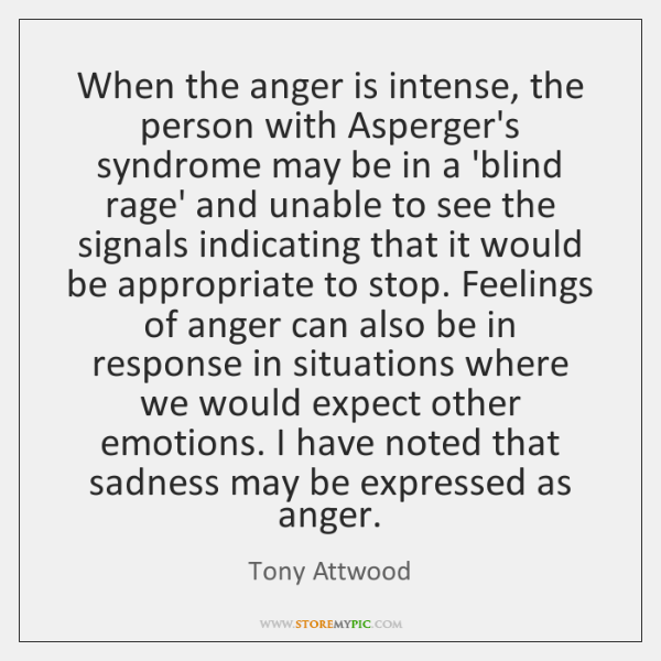 When the anger is intense, the person with Asperger's syndrome may be ...