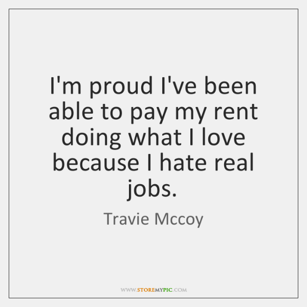 I'm proud I've been able to pay my rent doing what I ...