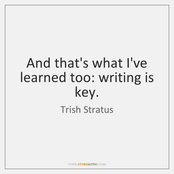 And that's what I've learned too: writing is key.