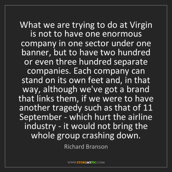 Richard Branson: What we are trying to do at Virgin is not to have one...