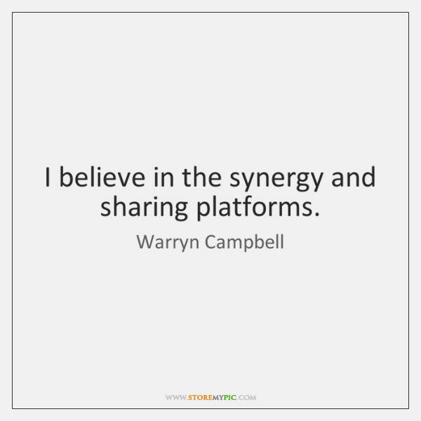 I believe in the synergy and sharing platforms.