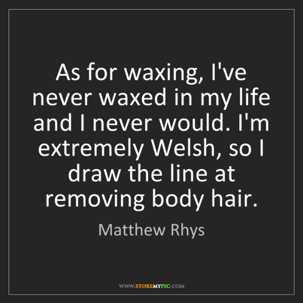 Matthew Rhys: As for waxing, I've never waxed in my life and I never...