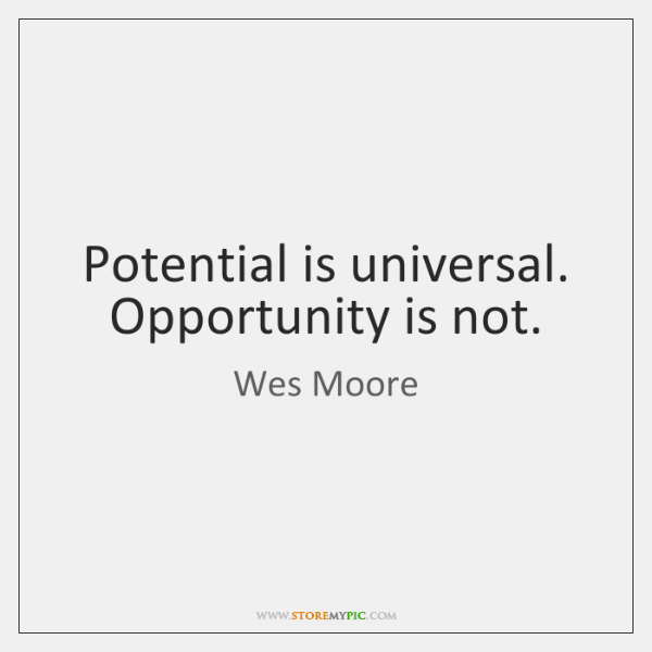 Potential is universal. Opportunity is not.