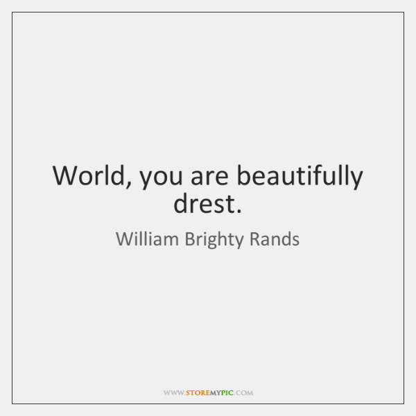 World, you are beautifully drest.