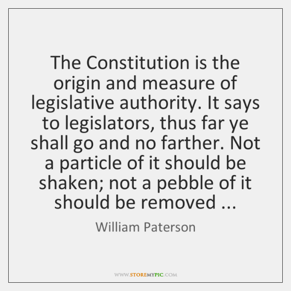 The Constitution is the origin and measure of legislative authority. It says ...