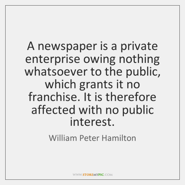 A newspaper is a private enterprise owing nothing whatsoever to the public, ...