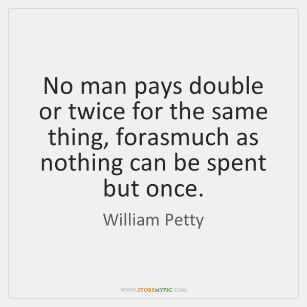 No man pays double or twice for the same thing, forasmuch as ...