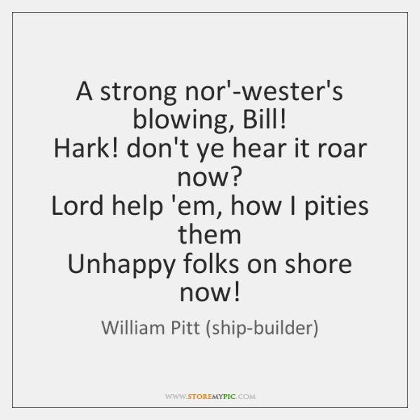 A strong nor'-wester's blowing, Bill!   Hark! don't ye hear it roar now?   ...