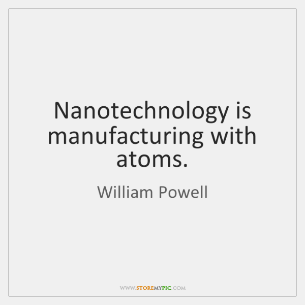 Nanotechnology is manufacturing with atoms.