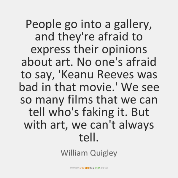 People go into a gallery, and they're afraid to express their opinions ...