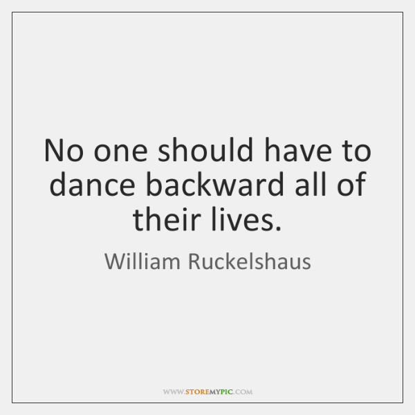No one should have to dance backward all of their lives.