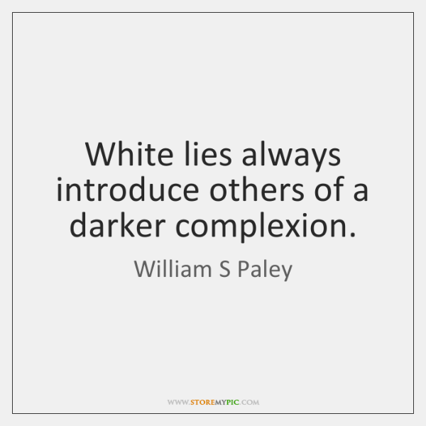 White lies always introduce others of a darker complexion.