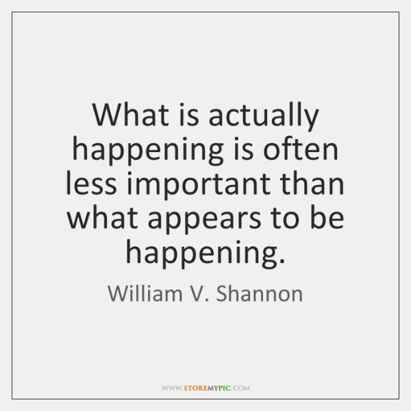 What is actually happening is often less important than what appears to ...
