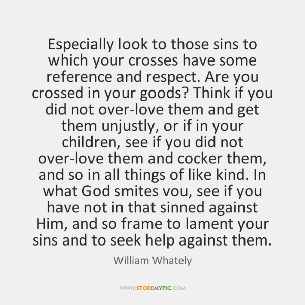 Especially look to those sins to which your crosses have some reference ...