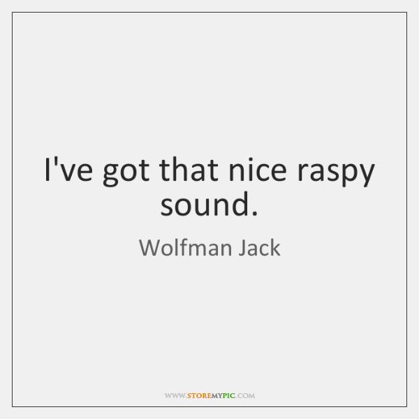 I've got that nice raspy sound.
