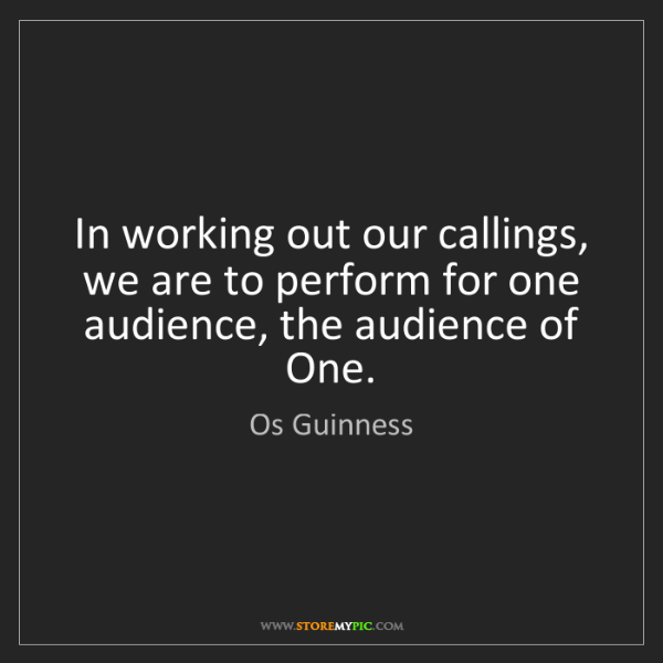 Os Guinness: In working out our callings, we are to perform for one...