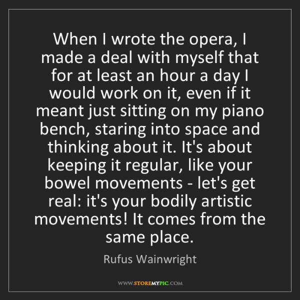 Rufus Wainwright: When I wrote the opera, I made a deal with myself that...