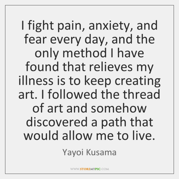 I fight pain, anxiety, and fear every day, and the only method ...