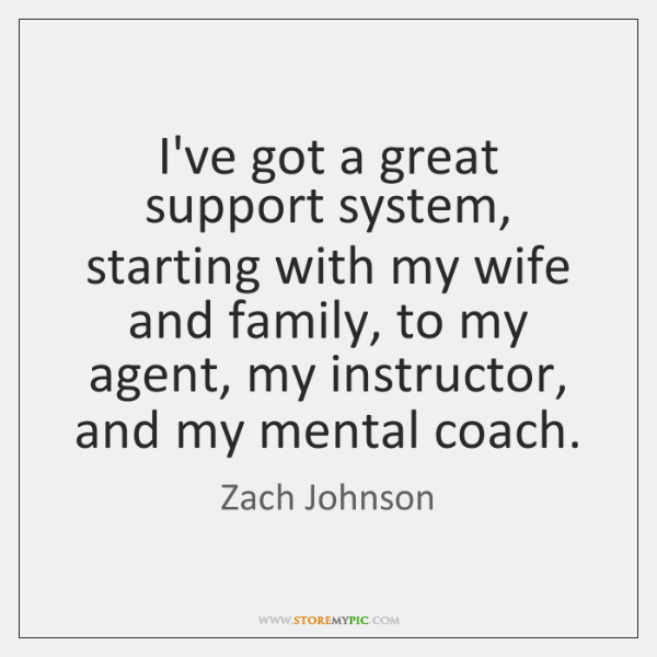 I've got a great support system, starting with my wife and family, ...