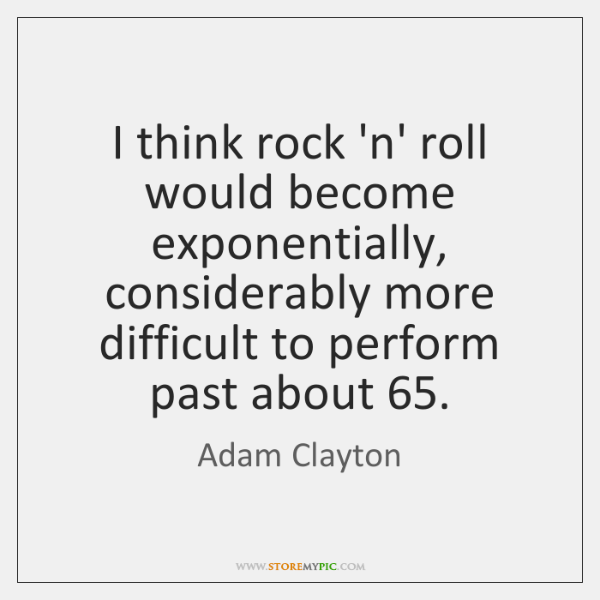 I think rock 'n' roll would become exponentially, considerably more difficult to ...