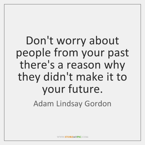 Don't worry about people from your past there's a reason why they ...