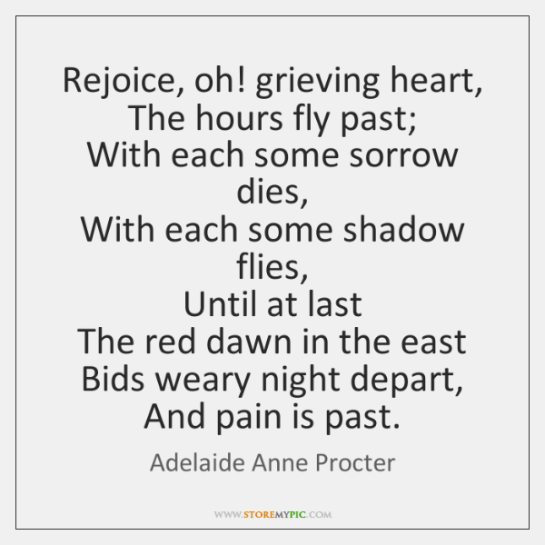 Rejoice, oh! grieving heart,   The hours fly past;   With each some sorrow ...