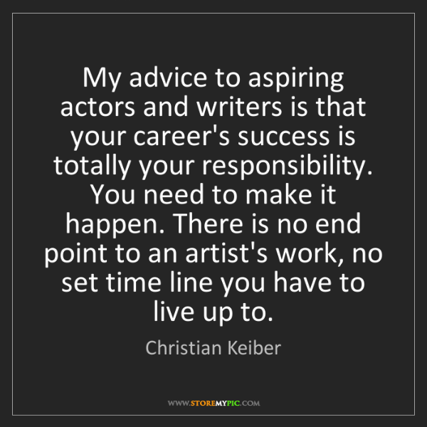 Christian Keiber: My advice to aspiring actors and writers is that your...