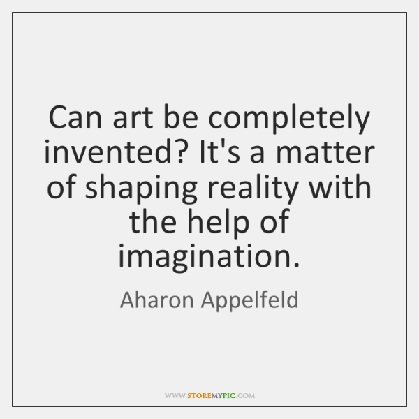 Can art be completely invented? It's a matter of shaping reality with ...