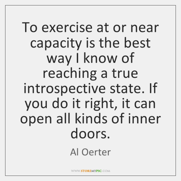 To exercise at or near capacity is the best way I know ...