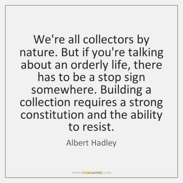 We're all collectors by nature. But if you're talking about an orderly ...