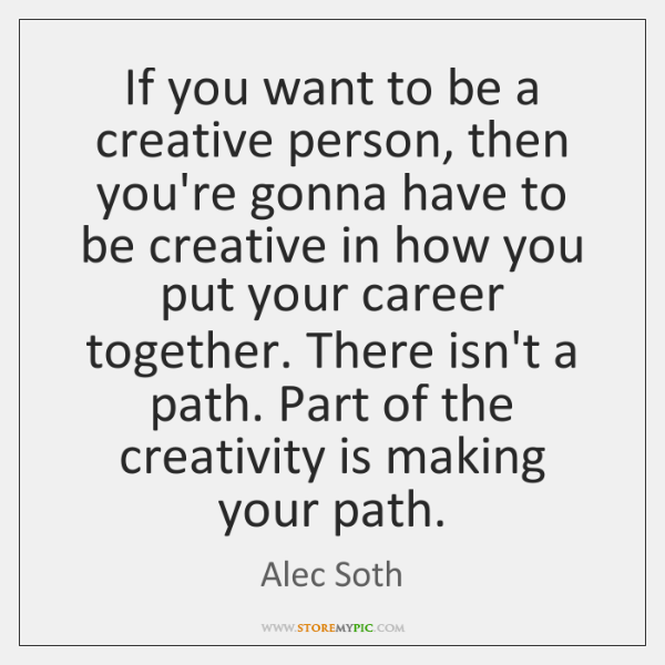 If you want to be a creative person, then you're gonna have ...