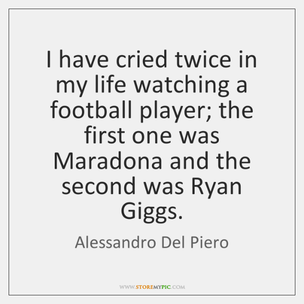 I have cried twice in my life watching a football player; the ...